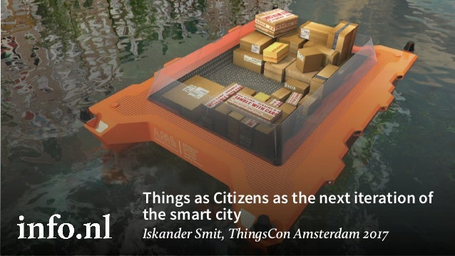 Things as Citizens as the next iteration of the smart city Iskander Smit, ThingsCon Amsterdam 2017