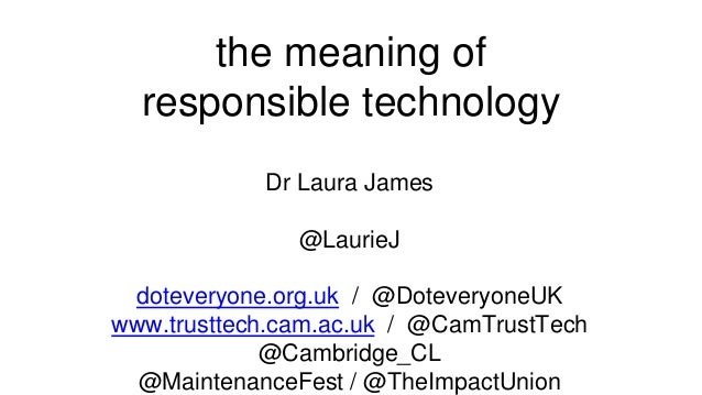 the meaning of responsible technology Dr Laura James @LaurieJ doteveryone.org.uk / @DoteveryoneUK www.trusttech.cam.ac.uk ...