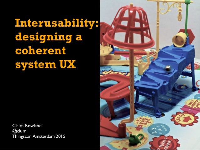 Interusability: designing a coherent system UX Claire Rowland @clurr Thingscon Amsterdam 2015