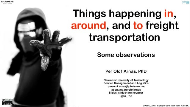 Things happening in, around, and to freight transportation Some observations Per Olof Arnäs, PhD Chalmers University of Te...