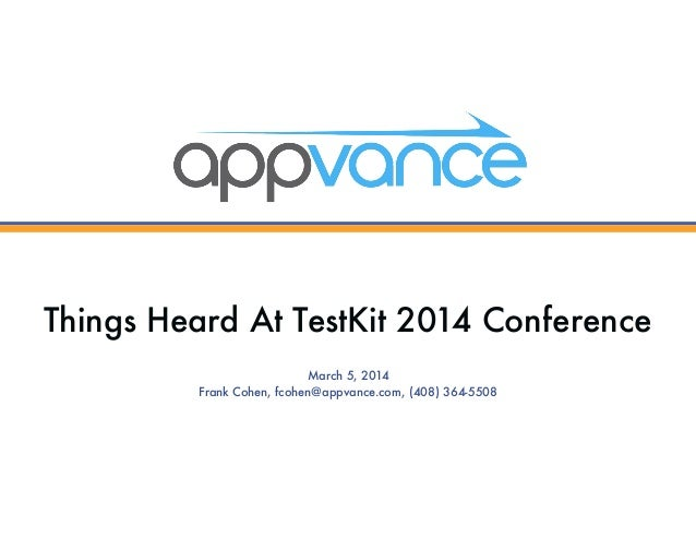 Things Heard At TestKit 2014 Conference March 5, 2014 Frank Cohen, fcohen@appvance.com, (408) 364-5508