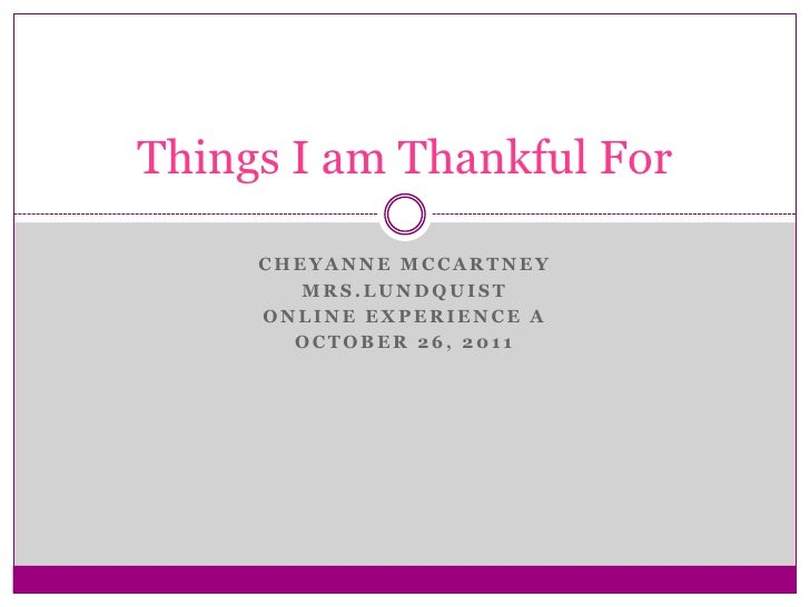 Things I am Thankful For     CHEYANNE MCCARTNEY        MRS.LUNDQUIST     ONLINE EXPERIENCE A       OCTOBER 26, 2011