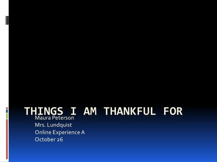 THINGS I AM THANKFUL FOR  Maura Peterson Mrs. Lundquist Online Experience A October 26