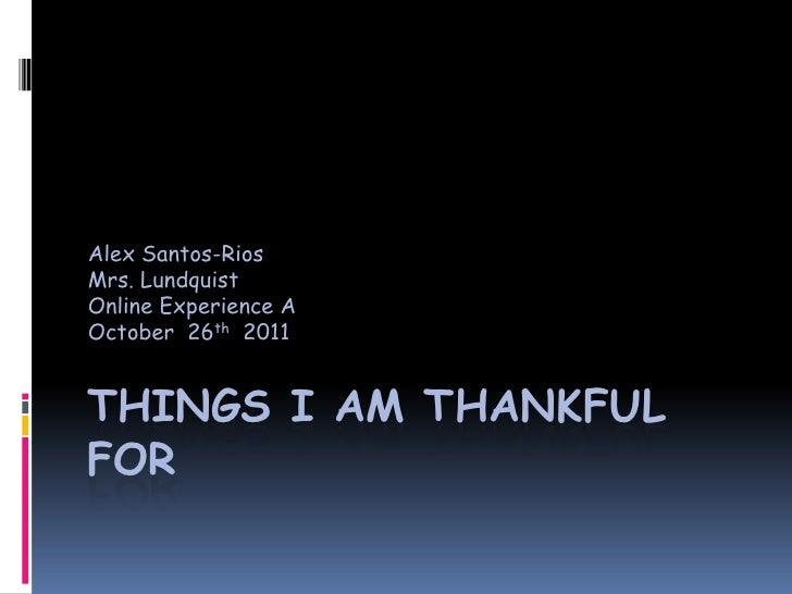 Alex Santos-RiosMrs. LundquistOnline Experience AOctober 26th 2011THINGS I AM THANKFULFOR