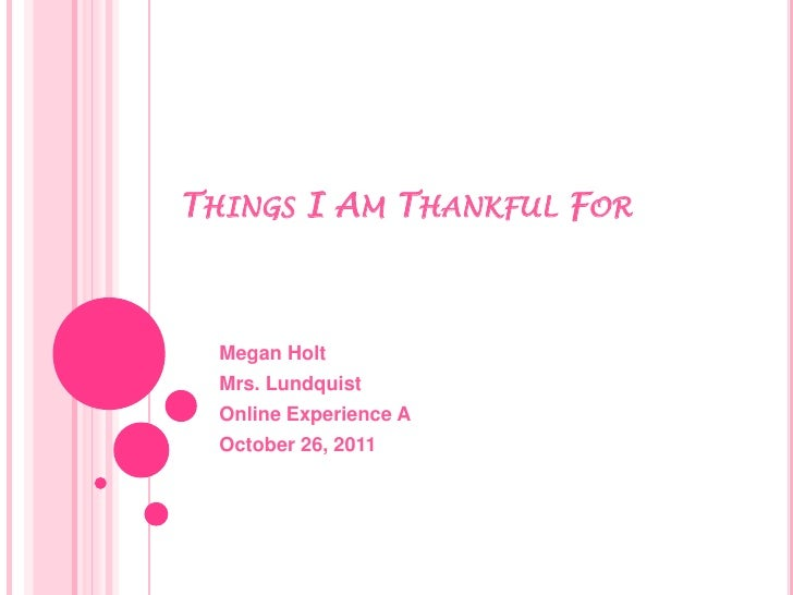 THINGS I AM THANKFUL FOR  Megan Holt  Mrs. Lundquist  Online Experience A  October 26, 2011