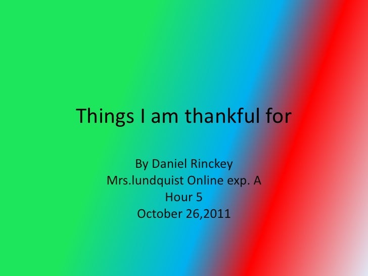 Things I am thankful for        By Daniel Rinckey   Mrs.lundquist Online exp. A             Hour 5        October 26,2011