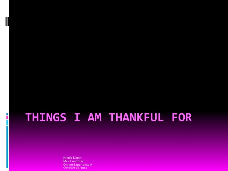 THINGS I AM THANKFUL FOR     Nicole Dixon     Mrs. Lundquist     Online Experience A     October 26,2011