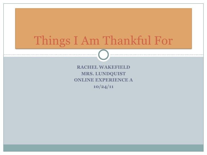 RACHEL WAKEFIELD MRS. LUNDQUIST ONLINE EXPERIENCE A 10/24/11 Things I Am Thankful For