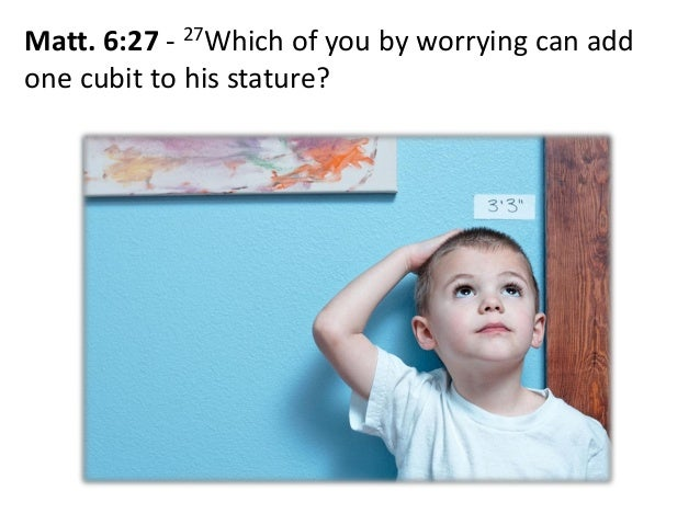 Matt. 6:27 - 27Which of you by worrying can add one cubit to his stature?