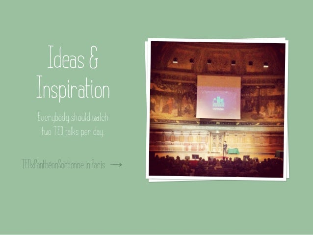 Ideas &    Inspiration     Everybody should watch      two TED talks per day.TEDxPanthéonSorbonne in Paris