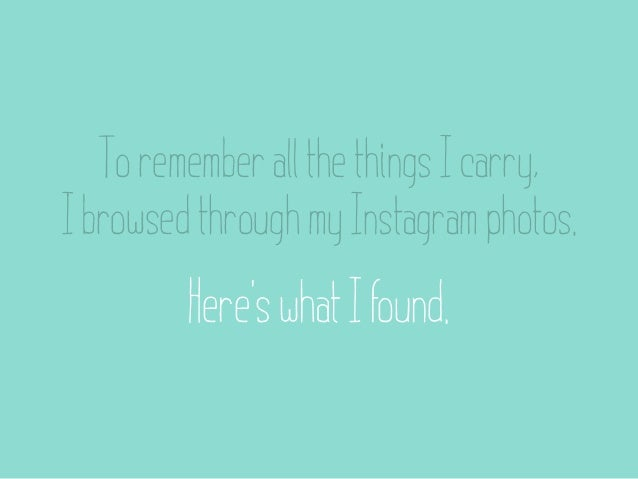 To remember all the things I carry,I browsed through my Instagram photos.         Here's what I found.