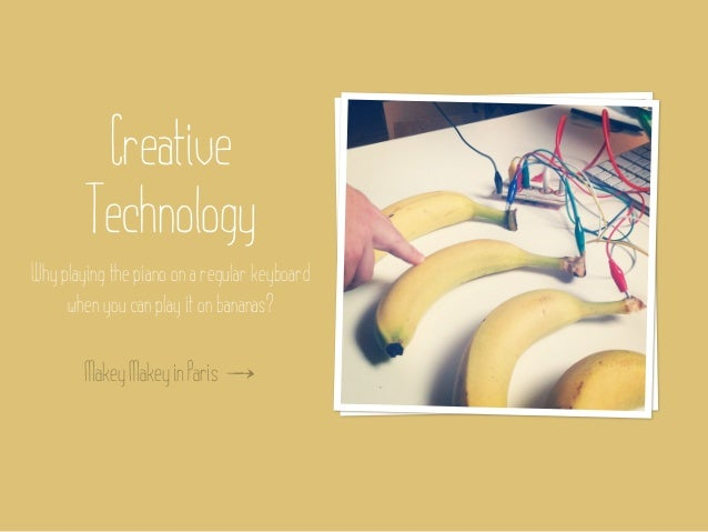 Creative        TechnologyWhy playing the piano on a regular keyboard     when you can play it on bananas?        Makey Ma...