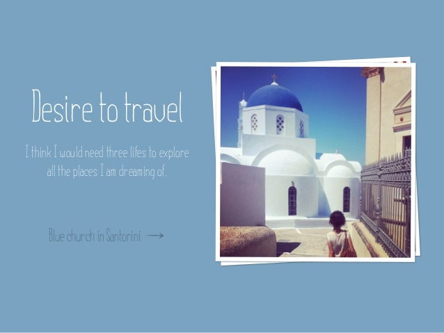 Desire to travelI think I would need three lifes to explore      all the places I am dreaming of.      Blue church in Sant...