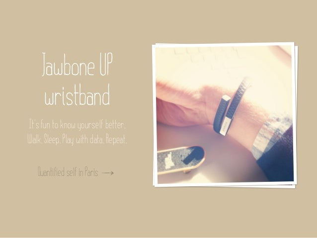 Jawbone UP      wristbandIt's fun to know yourself better.Walk. Sleep. Play with data. Repeat.   Quantified self in Paris