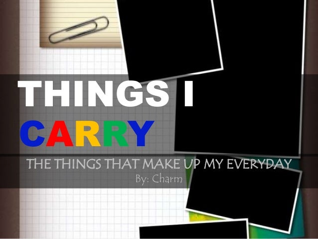 THINGS ICARRYTHE THINGS THAT MAKE UP MY EVERYDAY              By: Charm