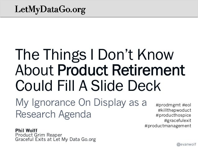 The Things I Don't Know About Product Retirement Could Fill A Slide Deck My Ignorance On Display as a Research Agenda Phil...