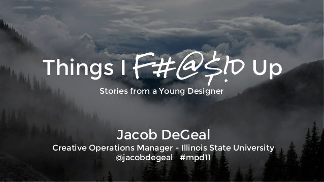Things I F#@$!d Up  Stories from a Young Designer  Jacob DeGeal  Creative Operations Manager - Illinois State University  ...