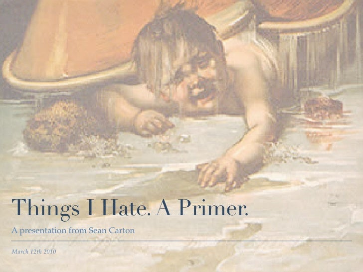 Things I Hate. A Primer. A presentation from Sean Carton  March 12th 2010