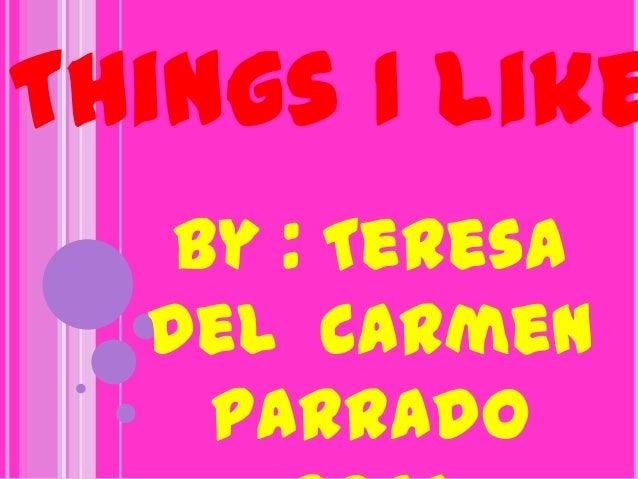 Things I like   By : Teresa  del Carmen    Parrado