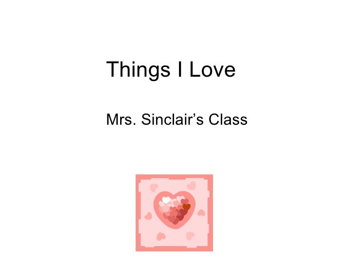 Things I Love  Mrs. Sinclair's Class