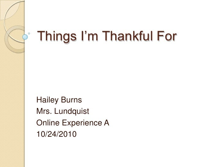 Things I'm Thankful ForHailey BurnsMrs. LundquistOnline Experience A10/24/2010