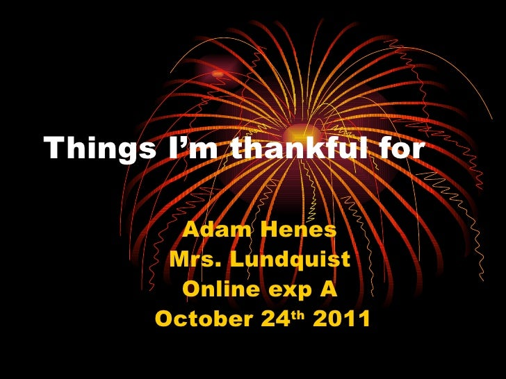 Things I'm thankful for  Adam Henes  Mrs. Lundquist  Online exp A  October 24 th  2011