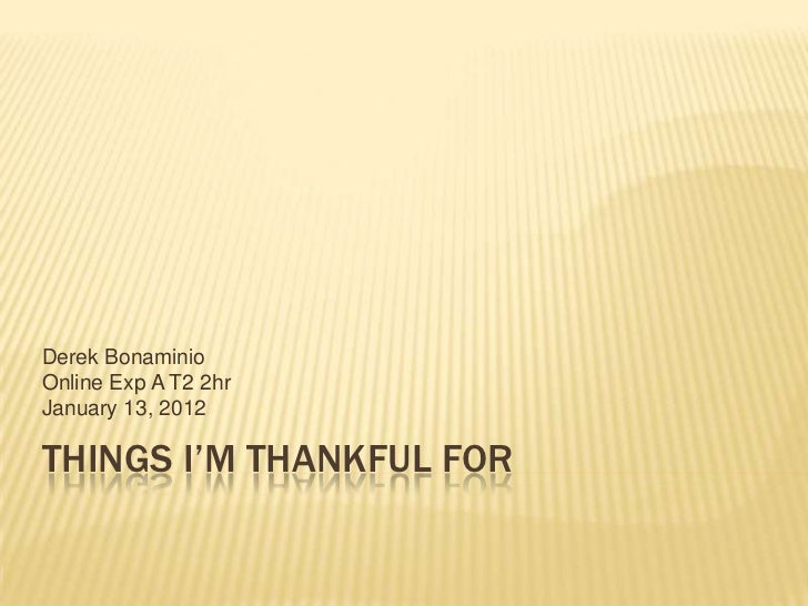 Derek BonaminioOnline Exp A T2 2hrJanuary 13, 2012THINGS I'M THANKFUL FOR