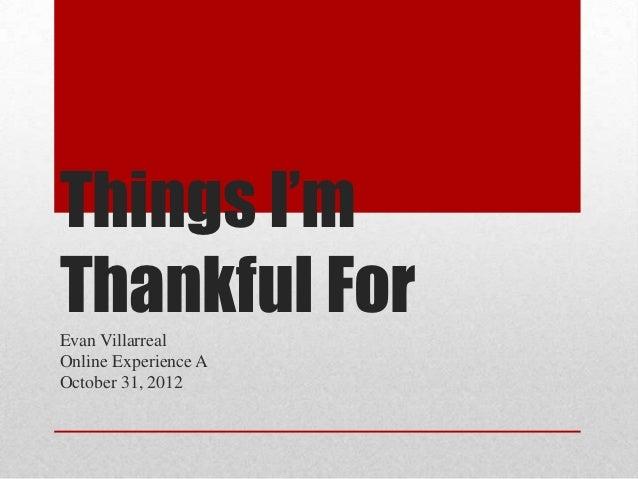 Things I'mThankful ForEvan VillarrealOnline Experience AOctober 31, 2012