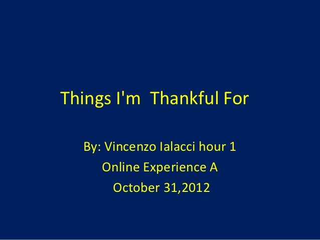 Things Im Thankful For  By: Vincenzo Ialacci hour 1     Online Experience A       October 31,2012