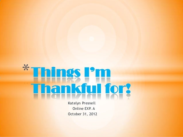 * Things I'm Thankful for!      Katelyn Presnell        Online EXP. A      October 31, 2012