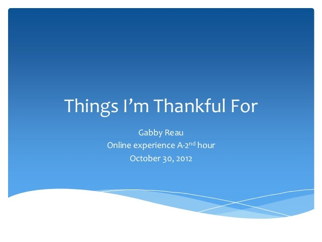 Things I'm Thankful For             Gabby Reau     Online experience A-2nd hour           October 30, 2012