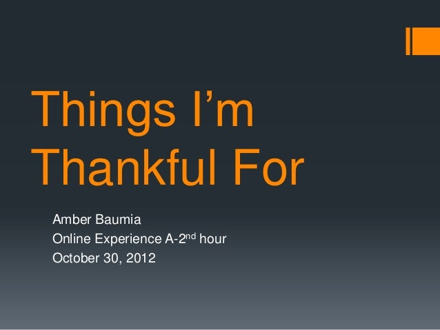 Things I'mThankful ForAmber BaumiaOnline Experience A-2nd hourOctober 30, 2012
