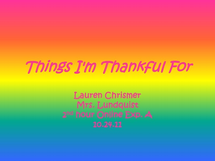 Things Im Thankful For        Lauren Chrismer         Mrs. Lundquist     2nd hour Online Exp. A             10.24.11