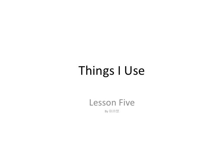 Things I Use <br />Lesson Five<br />By 徐詩慧<br />