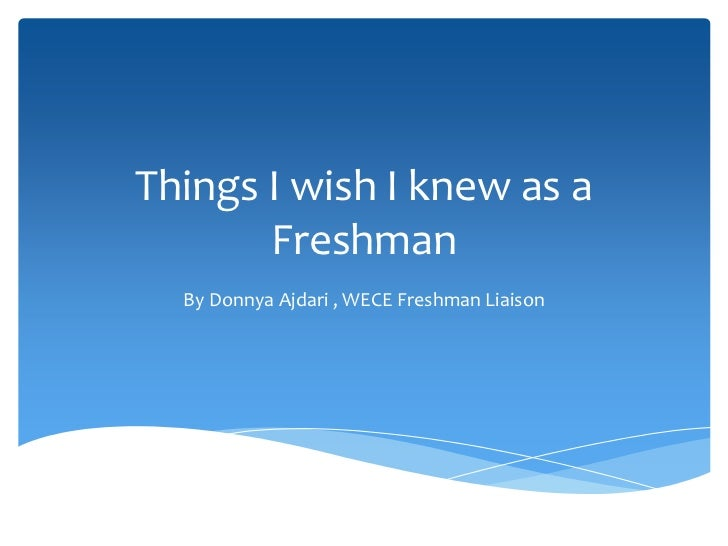 Things I wish I knew as a       Freshman  By Donnya Ajdari , WECE Freshman Liaison