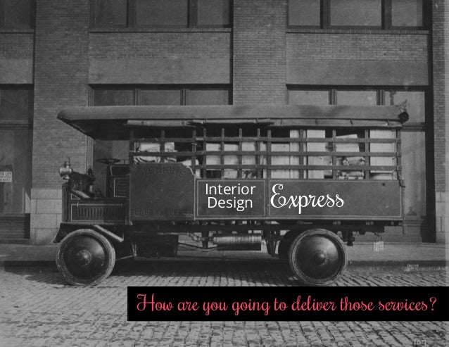 How are you going to deliver those services? Interior Design Express