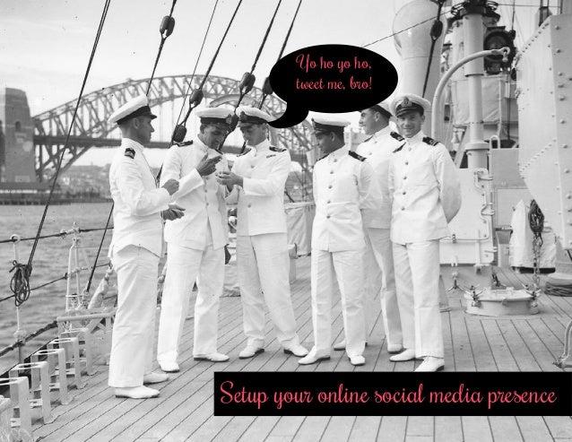 Setup your online social media presence Yo ho yo ho, tweet me, bro!