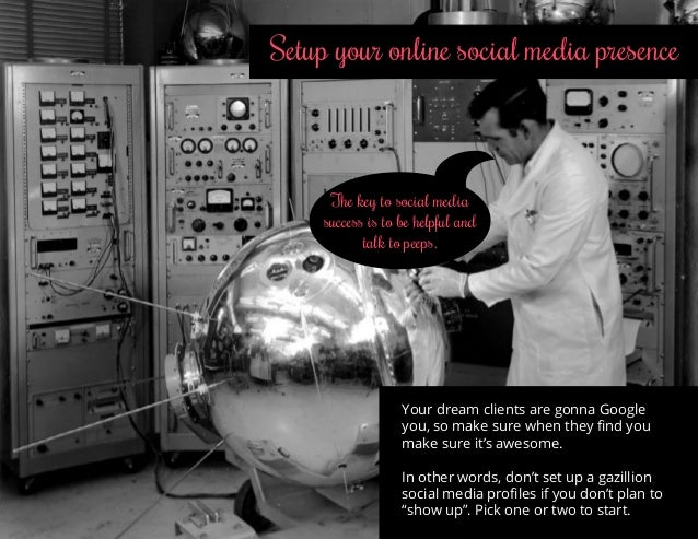 Setup your online social media presence Your dream clients are gonna Google you, so make sure when they find you make sure...