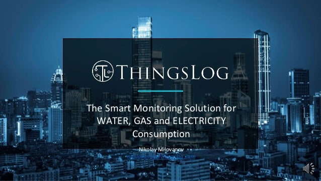 The Smart Monitoring Solution for WATER, GAS and ELECTRICITY Consumption Nikolay Milovanov nmilovanov@thingslog.com