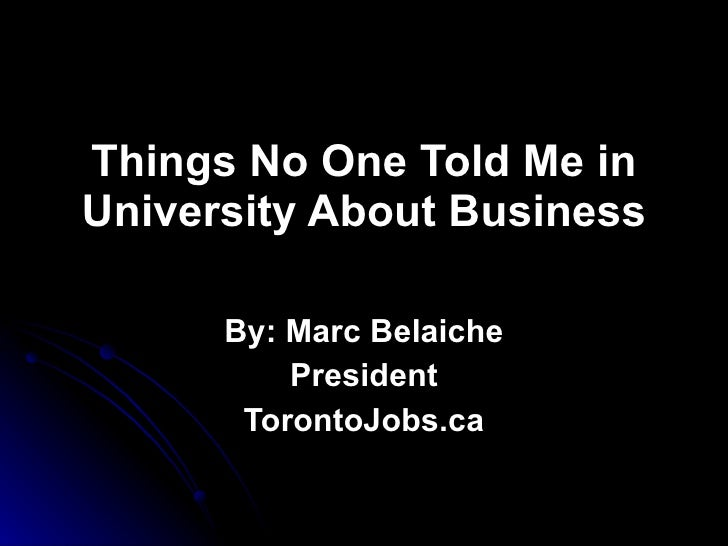 Things No One Told Me in University About Business By: Marc Belaiche President TorontoJobs.ca