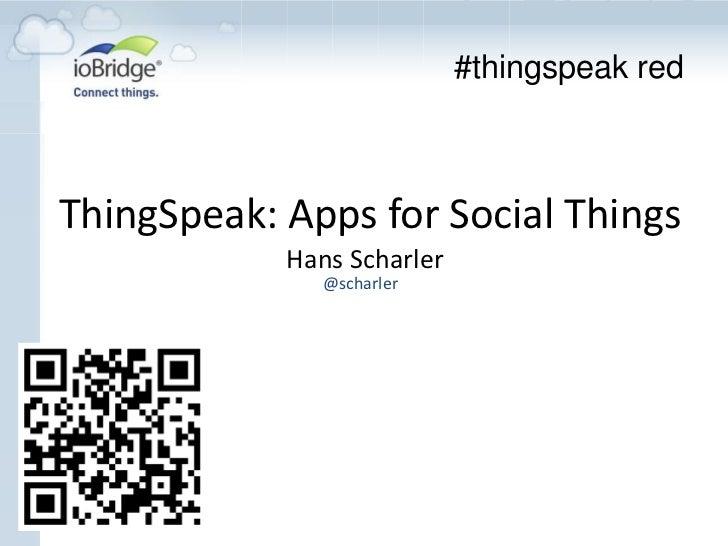 #thingspeak redThingSpeak: Apps for Social Things            Hans Scharler               @scharler