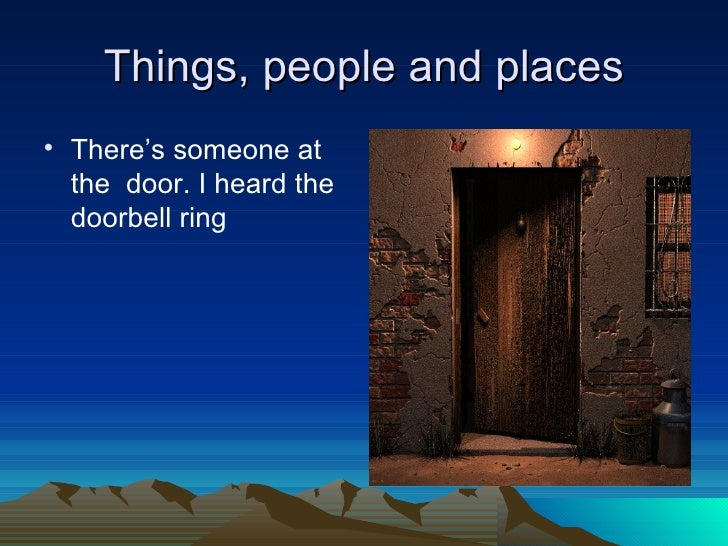 Things, people and places• There's someone at  the door. I heard the  doorbell ring