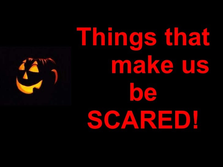 Things that  make us be SCARED!
