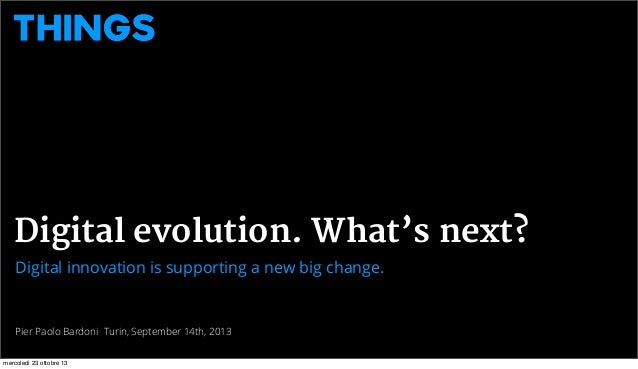 Digital evolution. What's next? Digital innovation is supporting a new big change.  Pier Paolo Bardoni Turin, September 14...