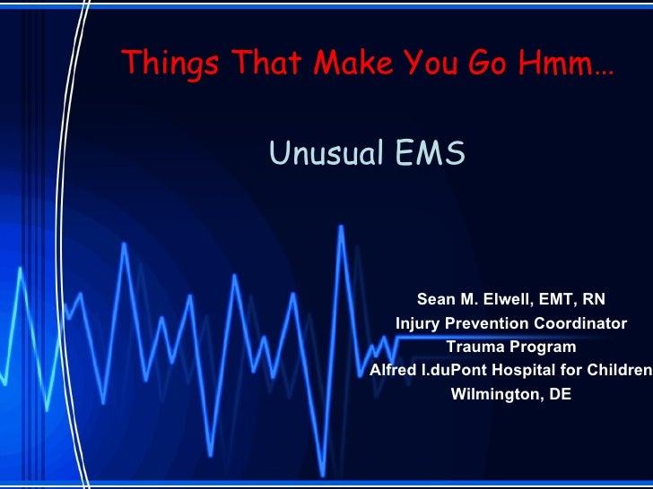 Things That Make You Go Hmm… Unusual EMS Sean M. Elwell, EMT, RN Injury Prevention Coordinator Trauma Program Alfred I.duP...