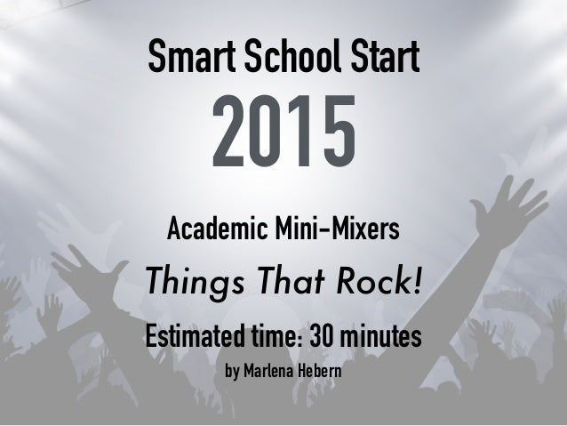 Smart School Start 2015 Academic Mini-Mixers Things That Rock! Estimated time: 30 minutes by Marlena Hebern