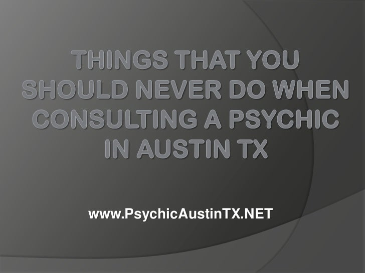 Things That You Should Never Do When Consulting a Psychic in Austin TX<br />www.PsychicAustinTX.NET<br />