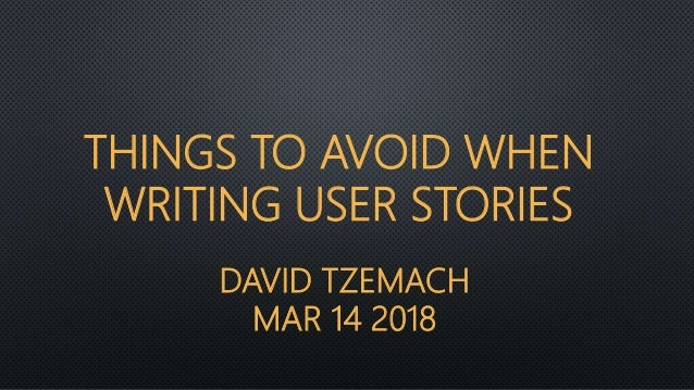 DAVID TZEMACH MAR 14 2018 THINGS TO AVOID WHEN WRITING USER STORIES