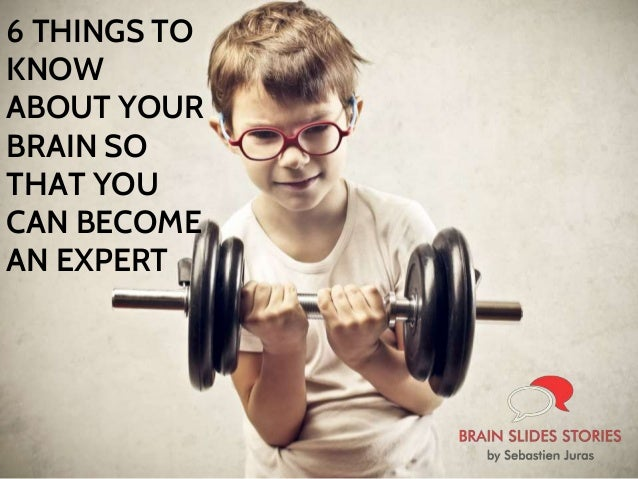 6 THINGS TO KNOW ABOUT YOUR BRAIN SO THAT YOU CAN BECOME AN EXPERT
