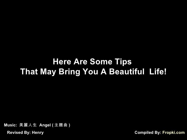Compiled By:  Fropki.com Here Are Some Tips  That May Bring You A Beautiful  Life! Music:  美麗人生  Angel ( 主題曲 ) Revised By:...